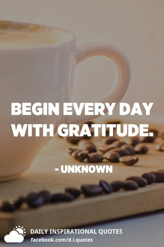 Begin every day with gratitude. - Unknown