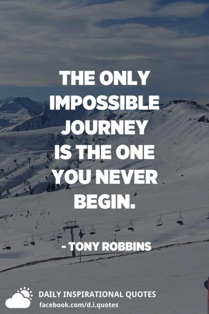 The only impossible journey is the one you never begin. - Tony Robbins