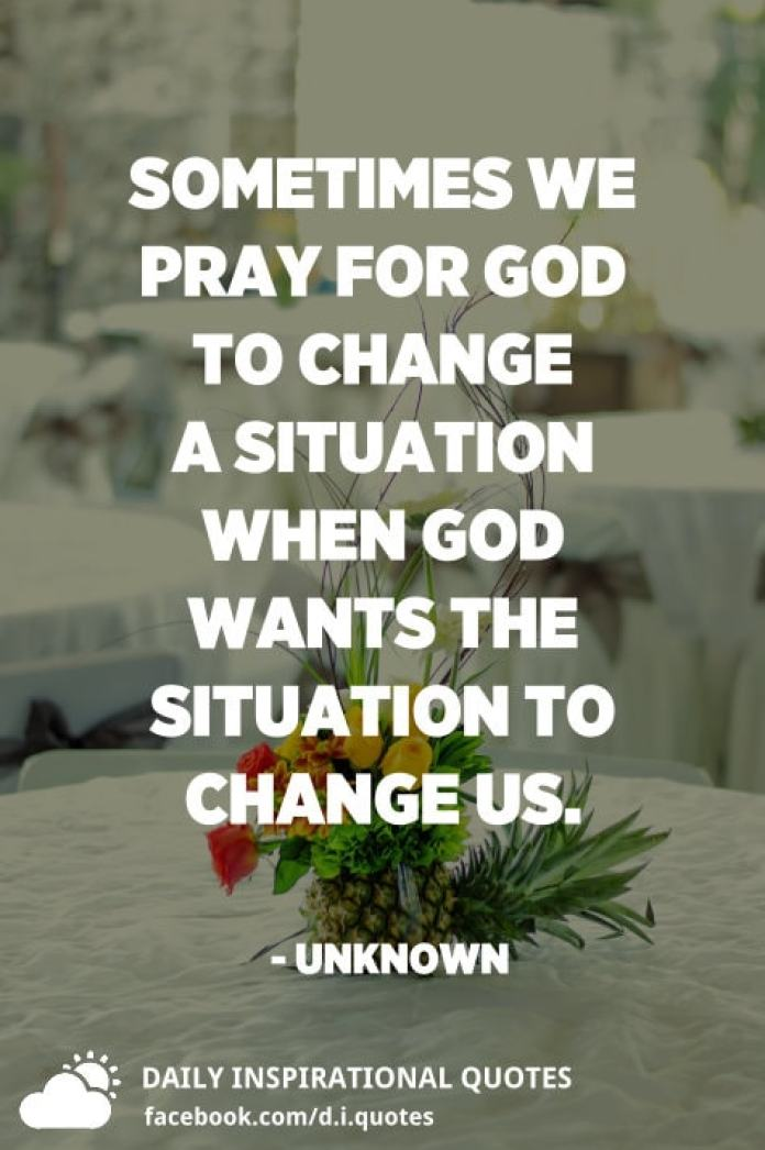 Sometimes we pray for God to change a situation when God wants the situation to change us. - Unknown