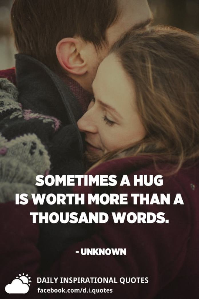Sometimes a hug is worth more than a thousand words. - Unknown