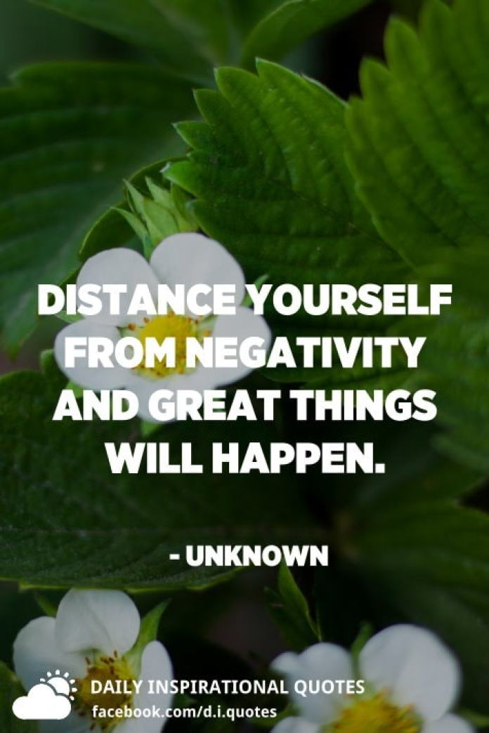 Distance yourself from negativity and great things will happen. - Unknown