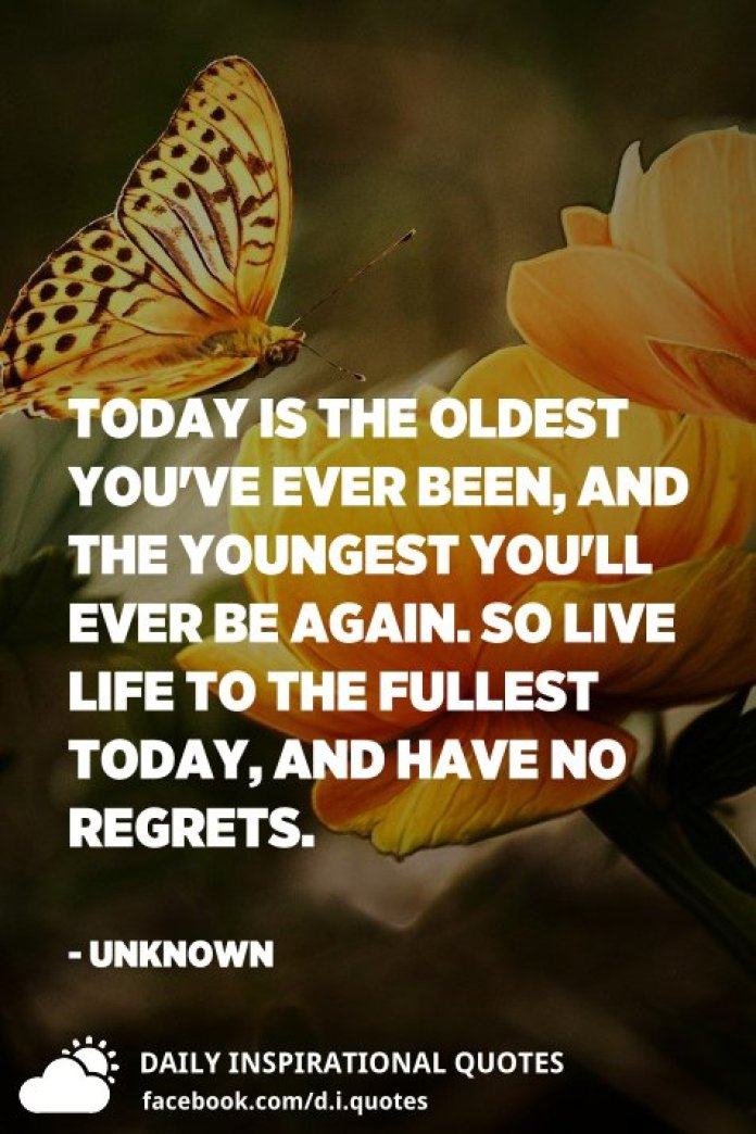 Today is the oldest you've ever been, and the youngest you'll ever be again. So live life to the fullest today, and have no regrets. - Unknown
