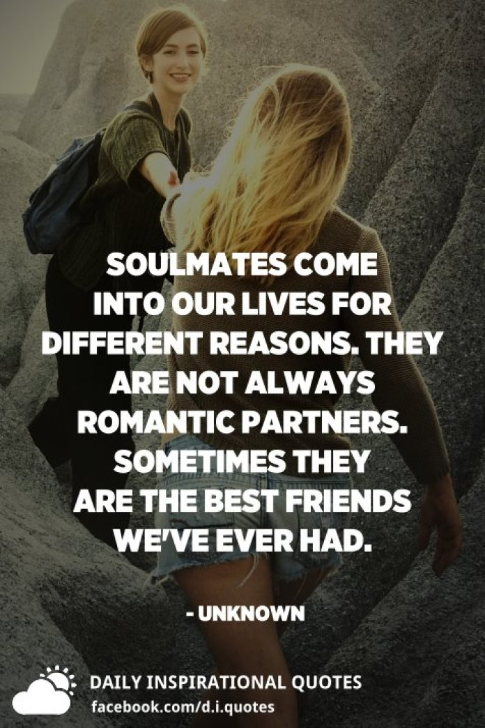 Soulmates come into our lives for different reasons. They are not always romantic partners. Sometimes they are the best friends we've ever had. - Unknown