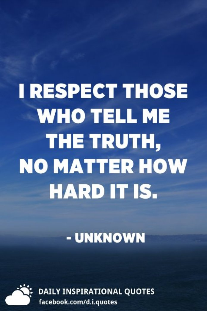 I respect those who tell me the truth, no matter how hard it is. - Unknown