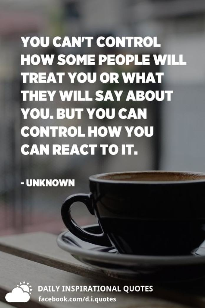 You can't control how some people will treat you or what they will say about you. But you can control how you can react to it. - Unknown