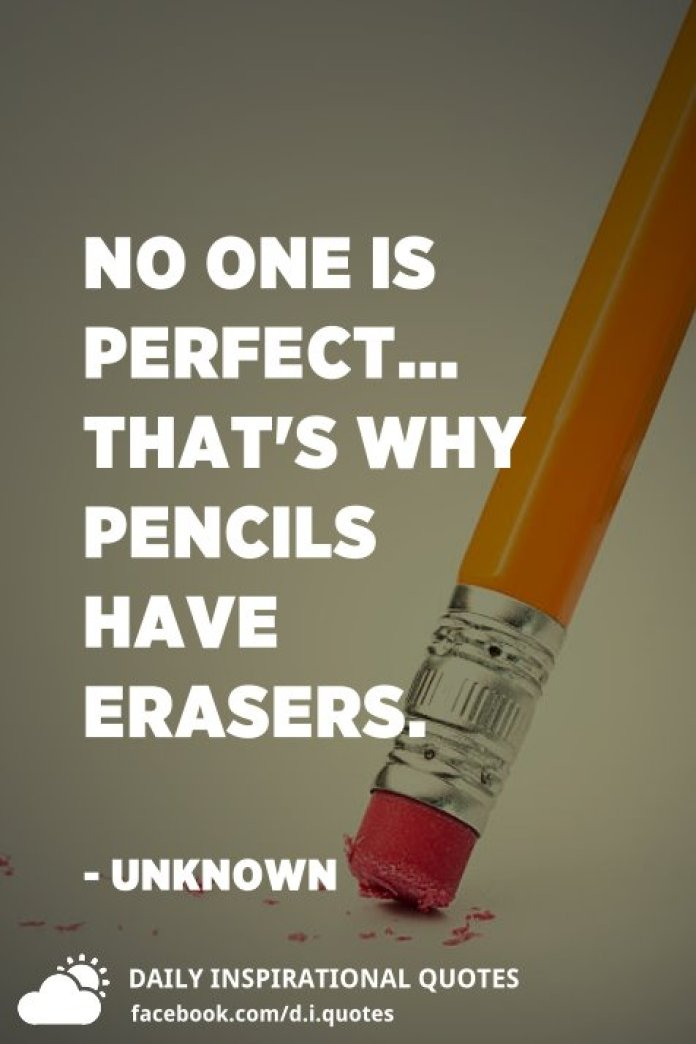 No one is perfect... that's why pencils have erasers. - Unknown