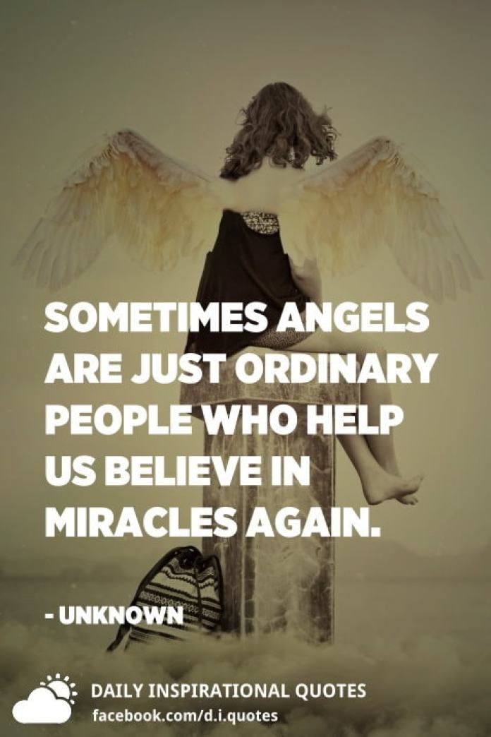 Sometimes angels are just ordinary people who help us believe in miracles again. - Unknown
