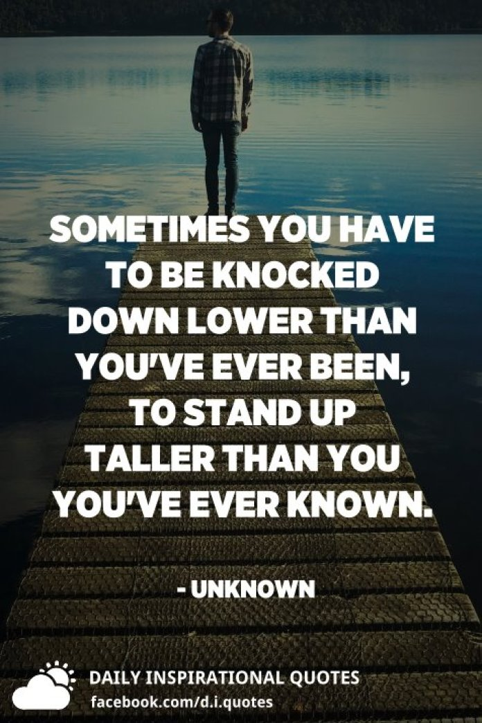 Sometimes you have to be knocked down lower than you've ever been, to stand up taller than you you've ever known. - Unknown