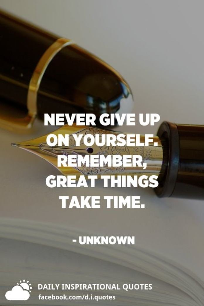 Never give up on yourself. Remember, great things take time. - Unknown