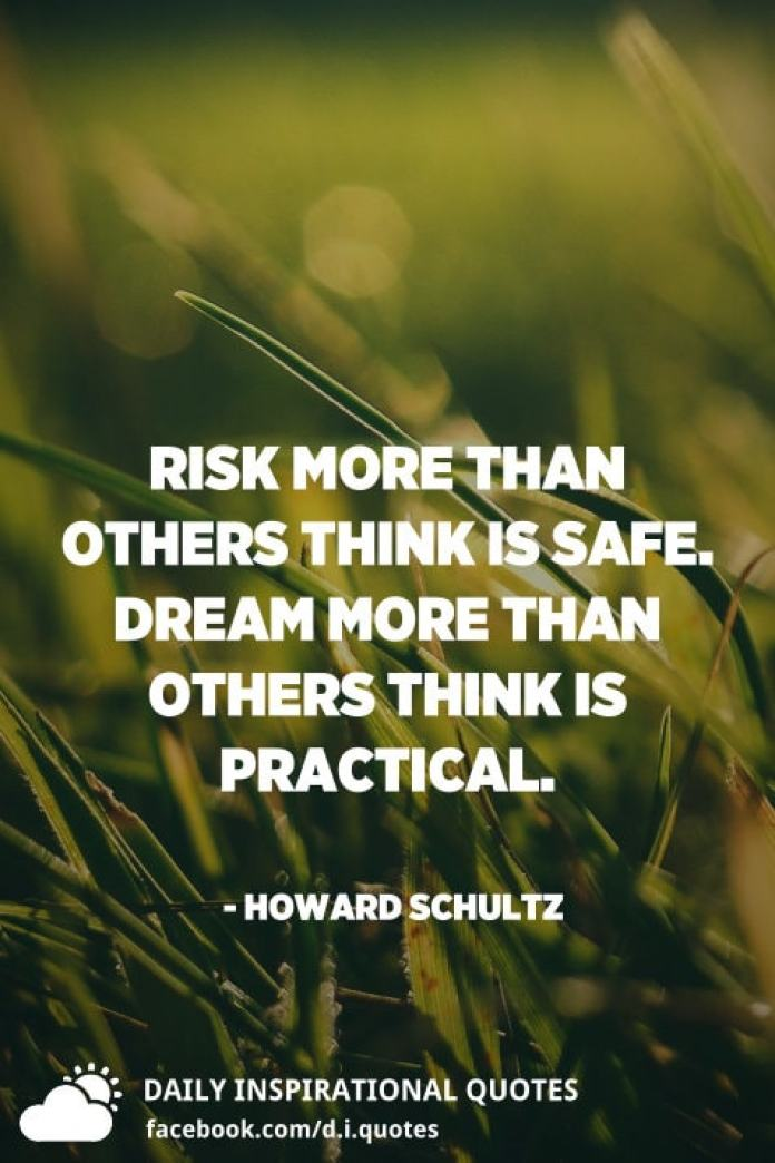 Risk more than others think is safe. Dream more than others think is practical. - Howard Schultz