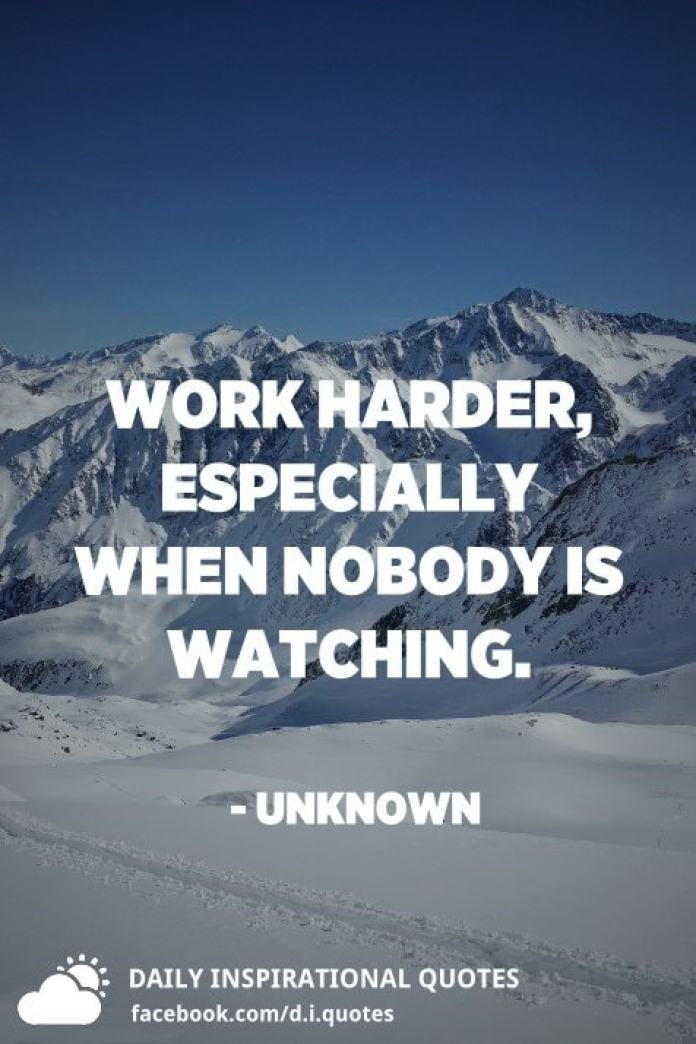 Work harder, especially when nobody is watching. - Unknown