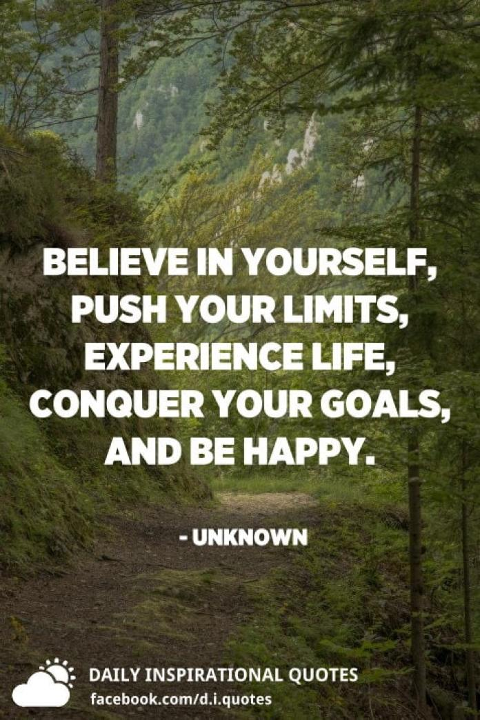 Believe in yourself, push your limits, experience life, conquer your goals, and be happy. - Unknown