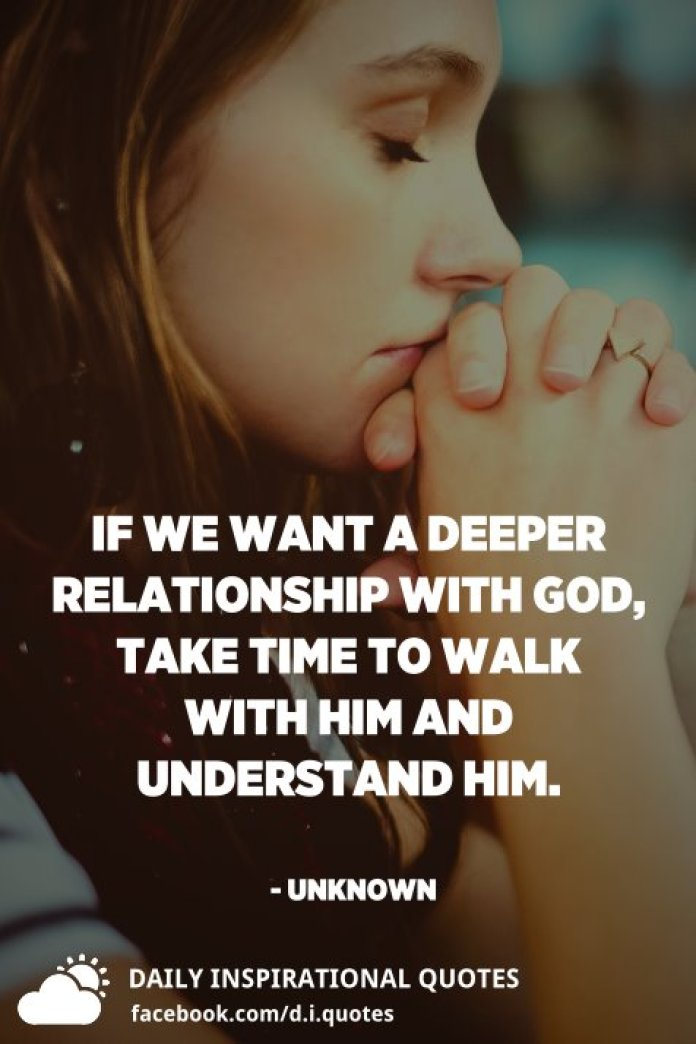 If we want a deeper relationship with God, take time to walk with Him and understand Him. - Unknown