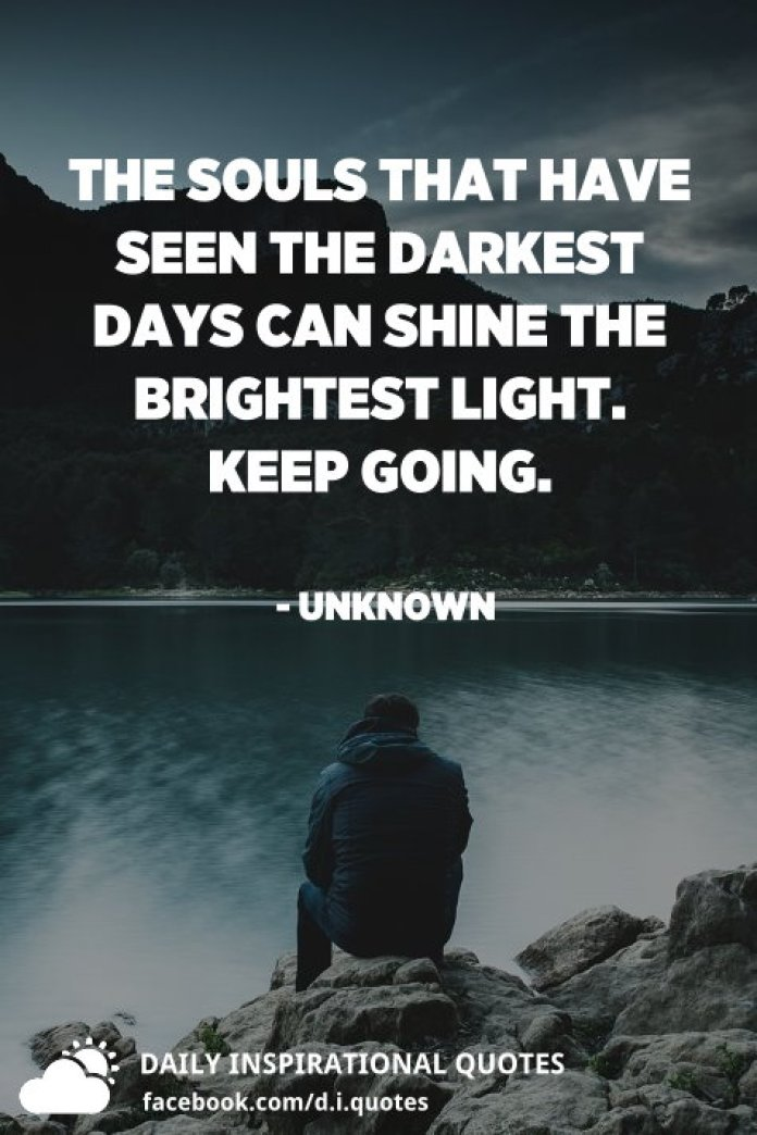 The souls that have seen the darkest days can shine the brightest light. Keep going. - Unknown
