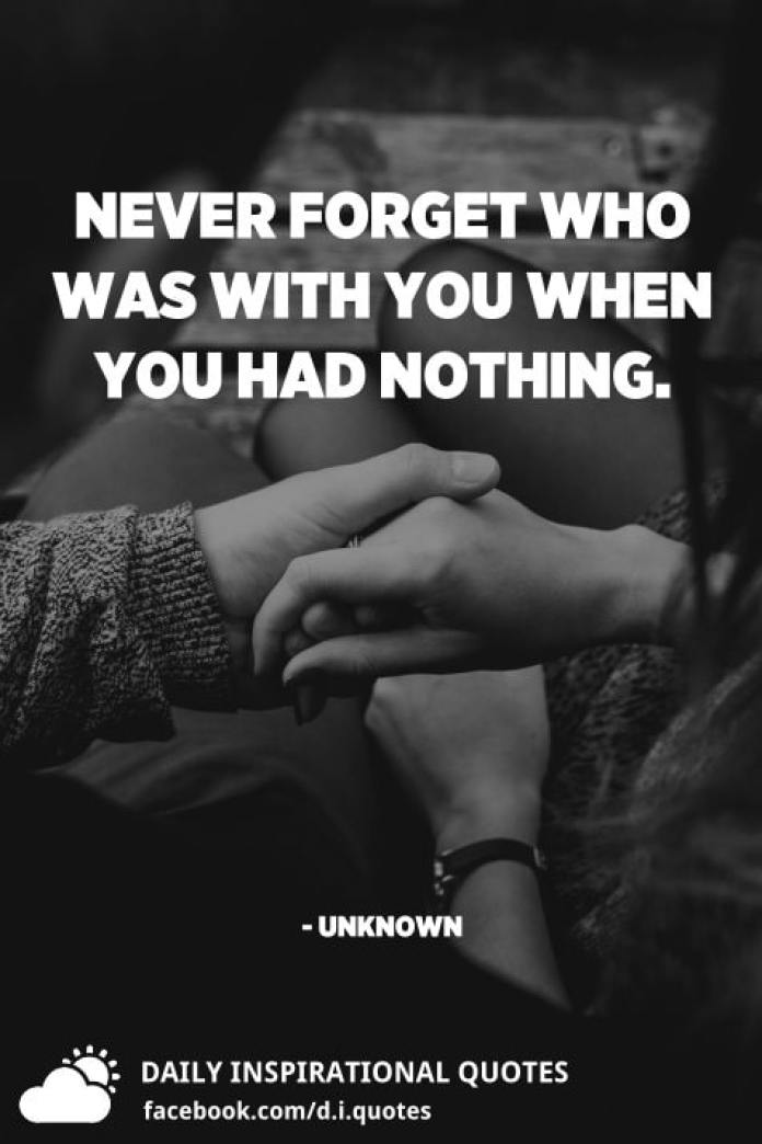 Never forget who was with you when you had nothing. - Unknown
