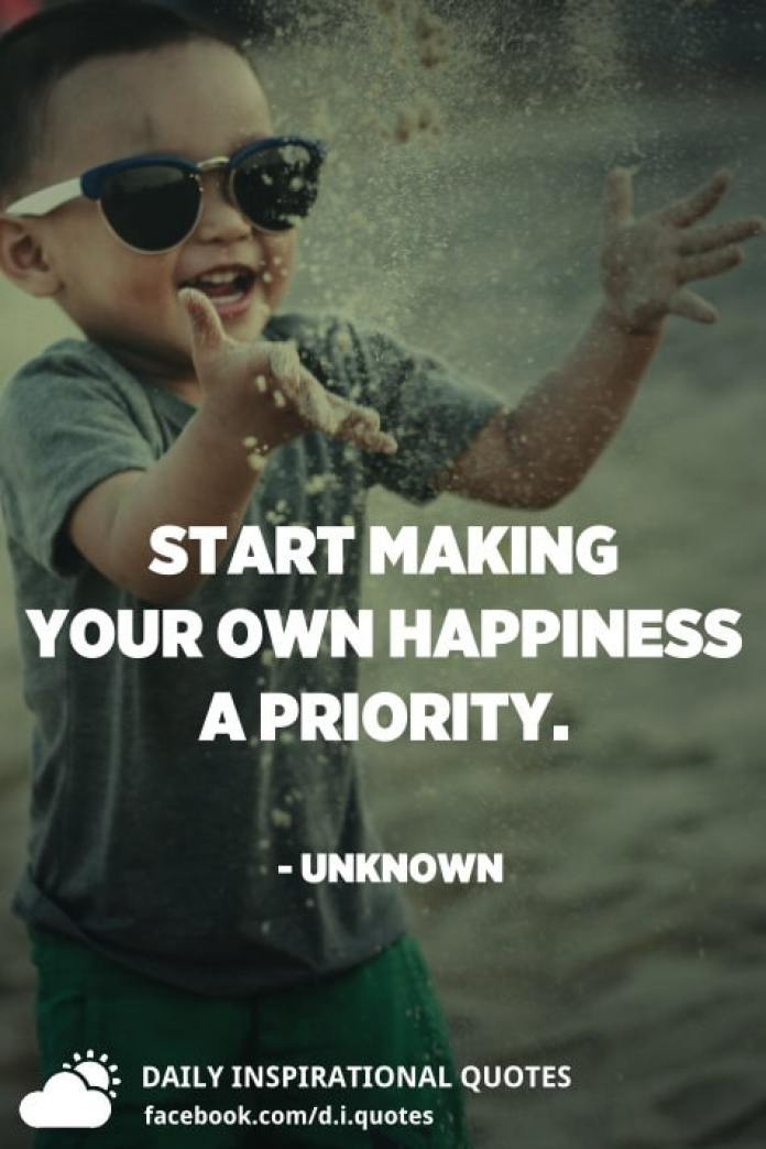 Start making your own happiness a priority. - Unknown