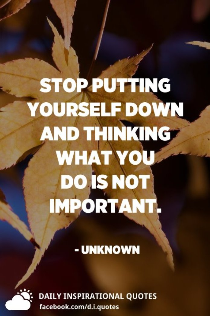 Stop putting yourself down and thinking what you do is not important. - Unknown