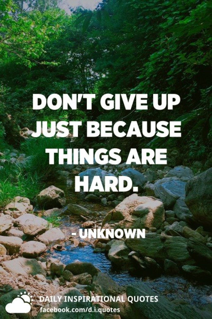 Don't give up just because things are hard. - Unknown