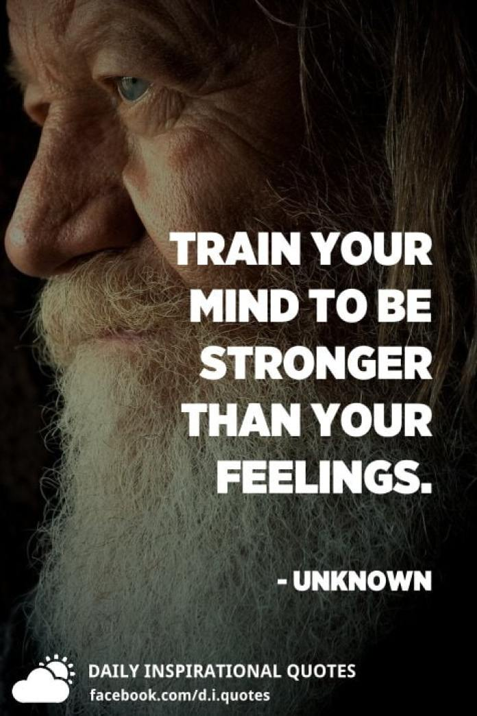 Train your mind to be stronger than your feelings. - Unknown