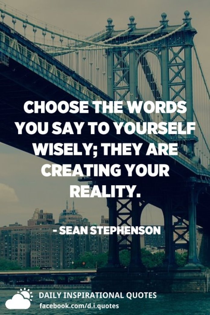 Choose the words you say to yourself wisely; they are creating your reality. - Sean Stephenson