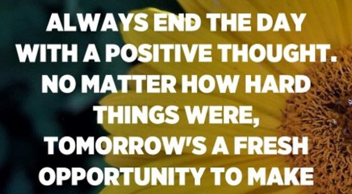 Always end the day with a positive thought. No matter how hard things were, tomorrow's a fresh opportunity to make it better. - Unknown