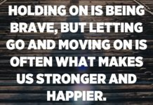 Holding on is being brave, but letting go and moving on is often what makes us stronger and happier. - Unknown