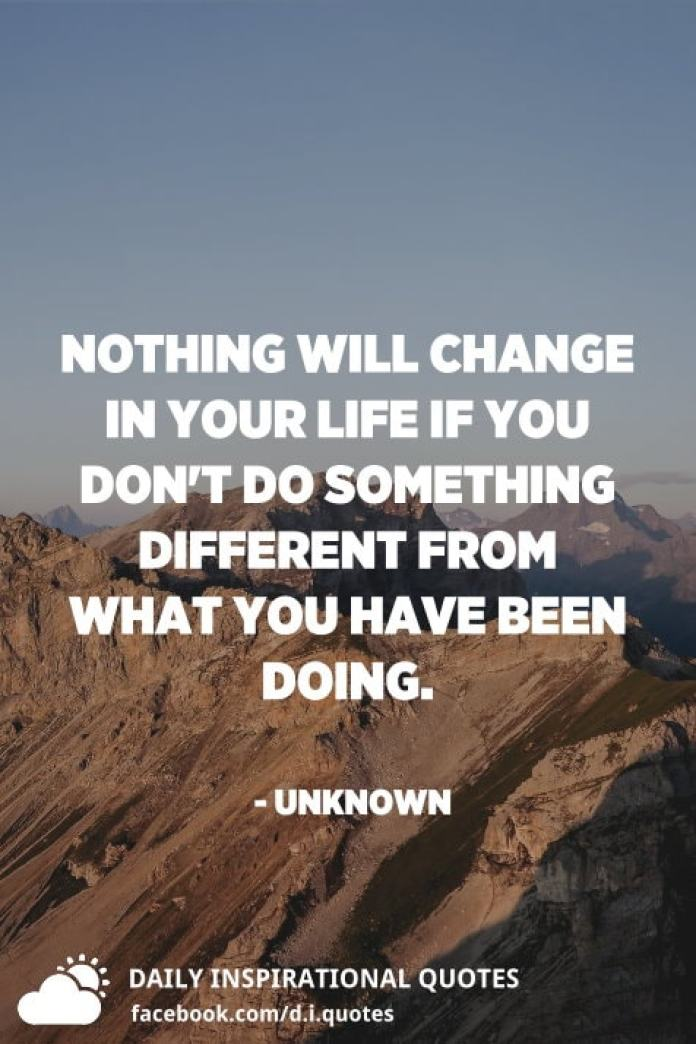 Nothing will change in your life if you don't do something different from what you have been doing. - Unknown