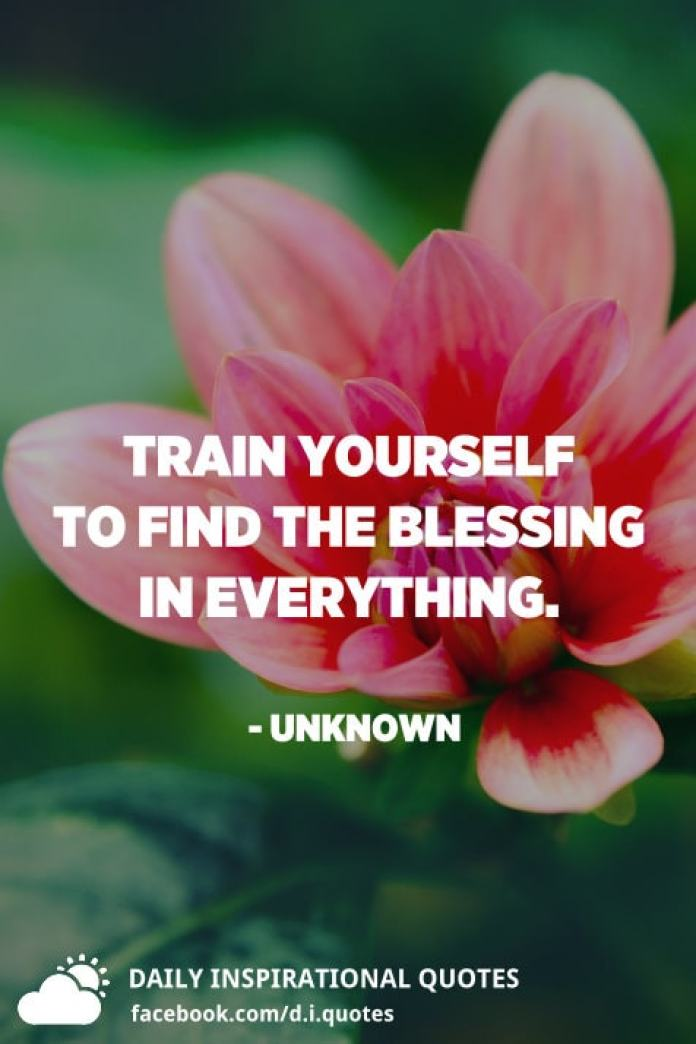 Train yourself to find the blessing in everything. - Unknown
