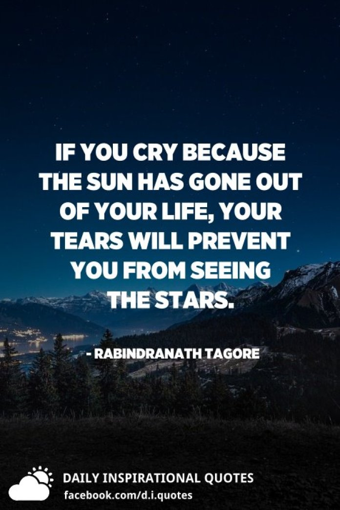 If you cry because the sun has gone out of your life, your tears will prevent you from seeing the stars. - Rabindranath Tagore