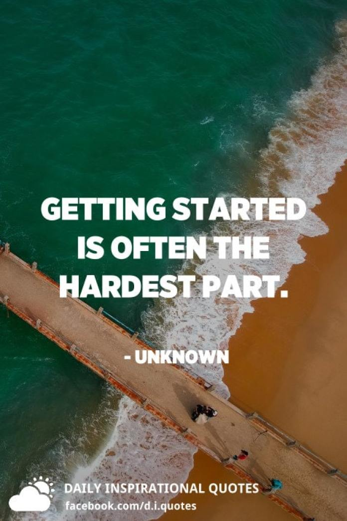 Getting started is often the hardest part. - Unknown
