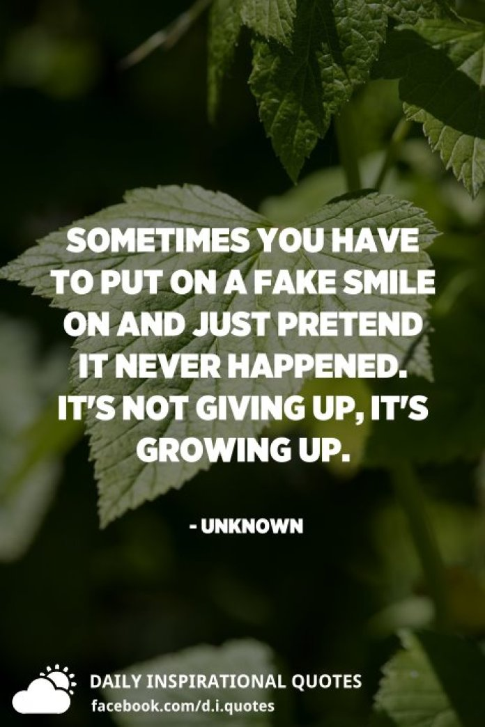Sometimes you have to put on a fake smile on and just pretend it never happened. It's not giving up, it's growing up. - Unknown