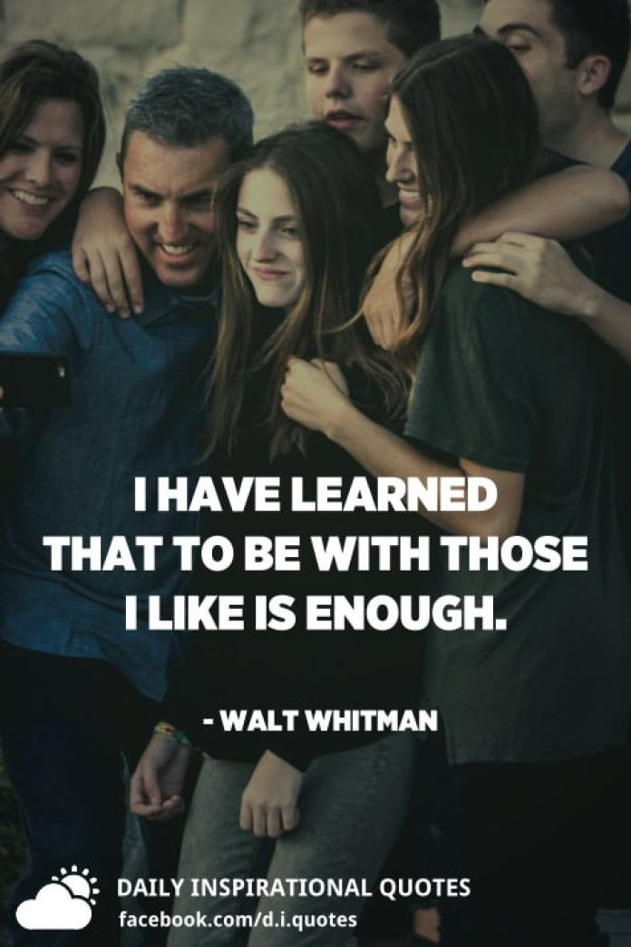 I have learned that to be with those I like is enough. - Walt Whitman