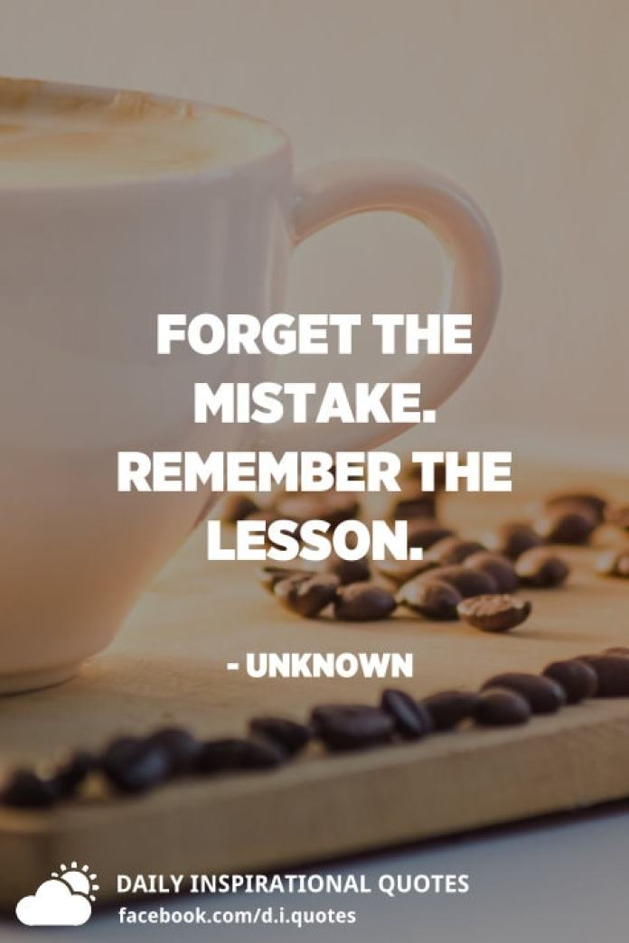 Forget the mistake. Remember the lesson. - Unknown