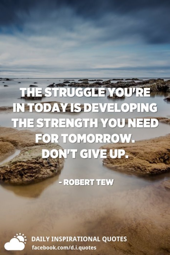 The struggle you're in today is developing the strength you need for tomorrow. Don't give up. - Robert Tew