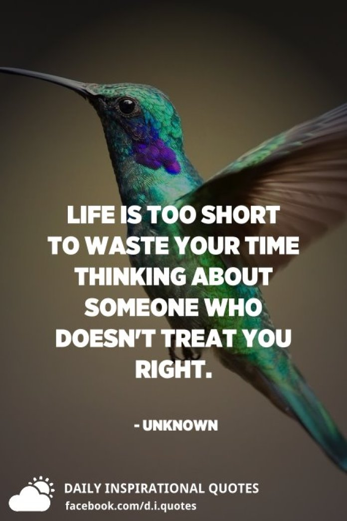 Life is too short to waste your time thinking about someone who doesn't treat you right. - Unknown