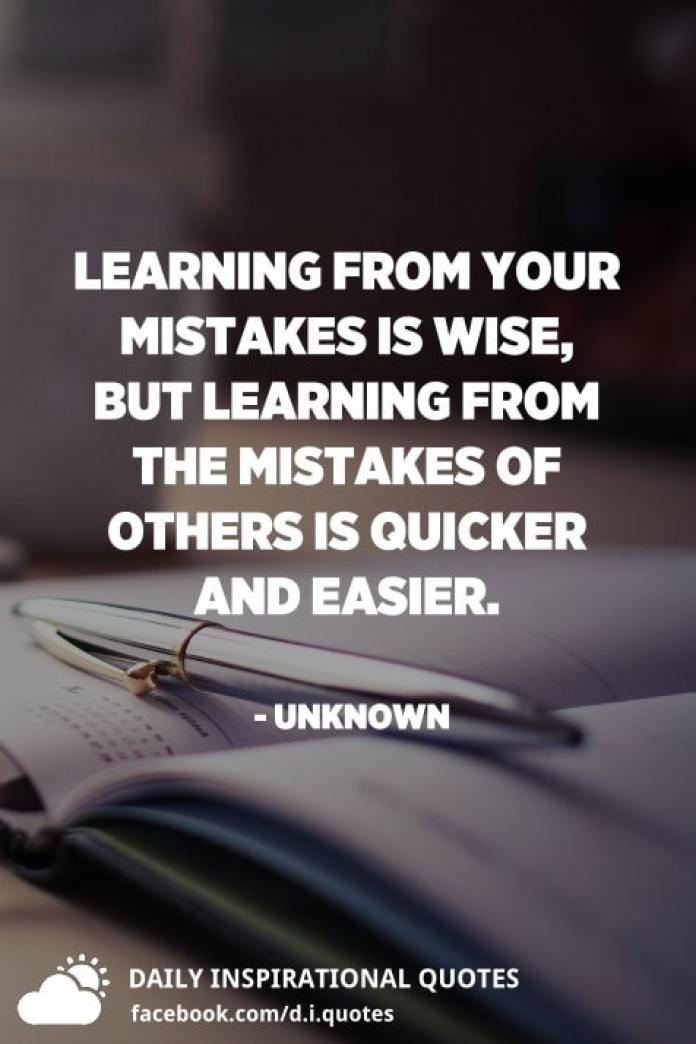 Learning from your mistakes is wise, but learning from the mistakes of others is quicker and easier. - Unknown