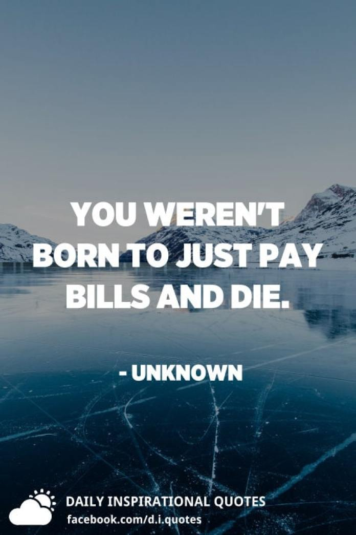 You weren't born to just pay bills and die. - Unknown