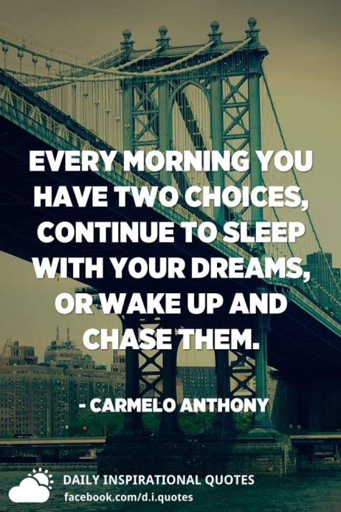 Every morning you have two choices, continue to sleep with your dreams, or wake up and chase them. - Carmelo Anthony