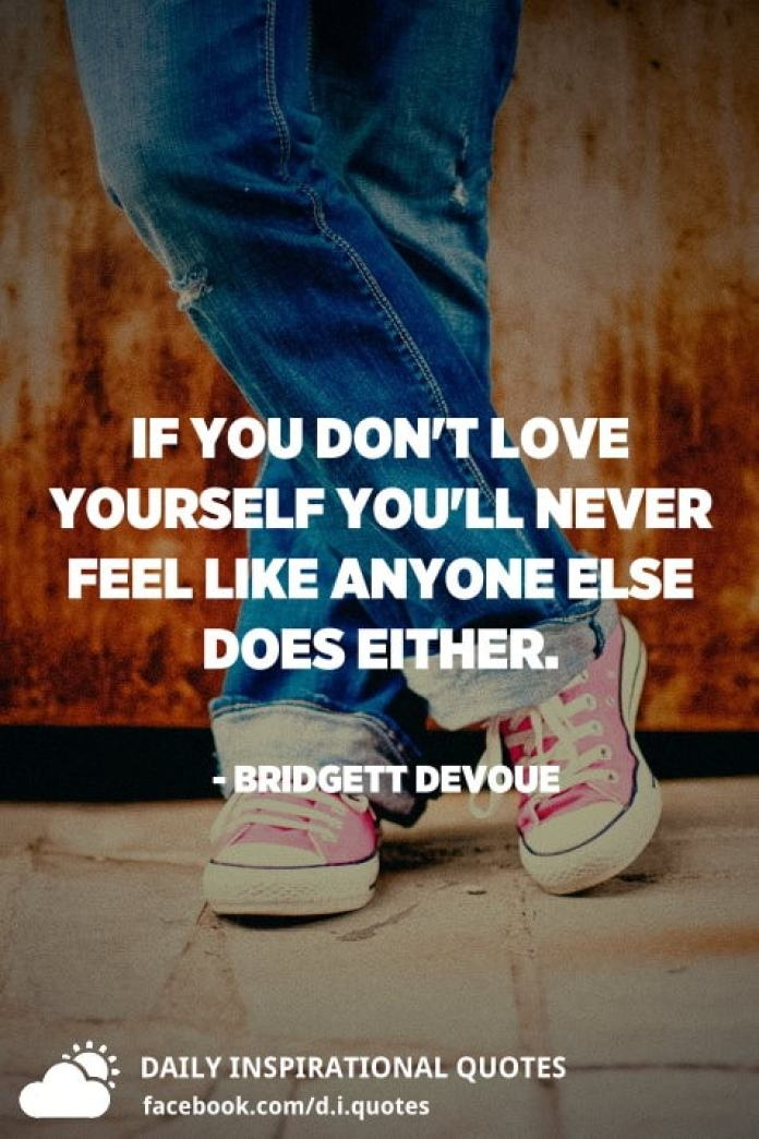 If you don't love yourself you'll never feel like anyone else does either. - Bridgett Devoue