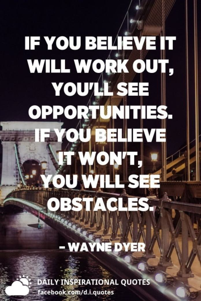 If you believe it will work out, you'll see opportunities. If you believe it won't, you will see obstacles. – Wayne Dyer
