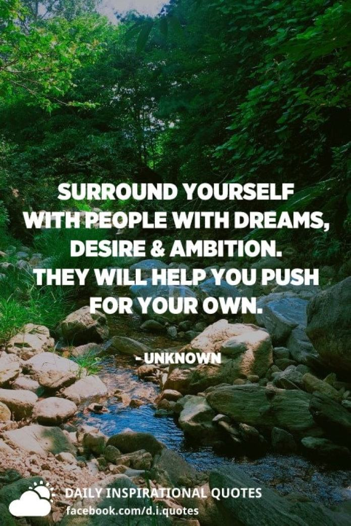 Surround yourself with people with DREAMS, DESIRE & AMBITION. They will help you push for your own. - Unknown