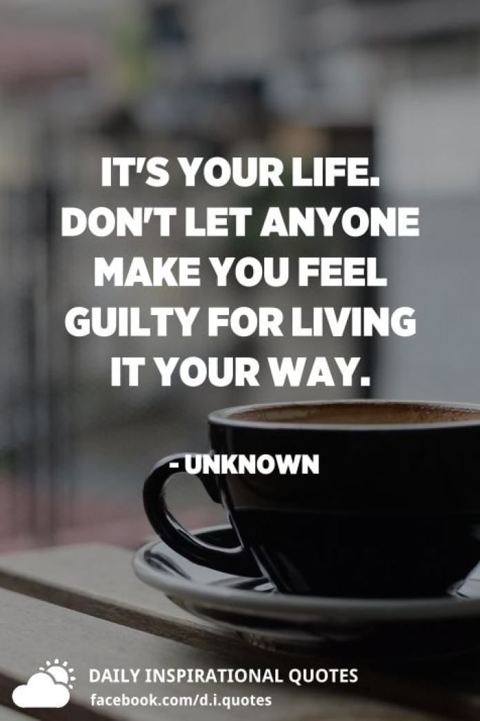 It's your life. Don't let anyone make you feel guilty for living it your way. - Unknown