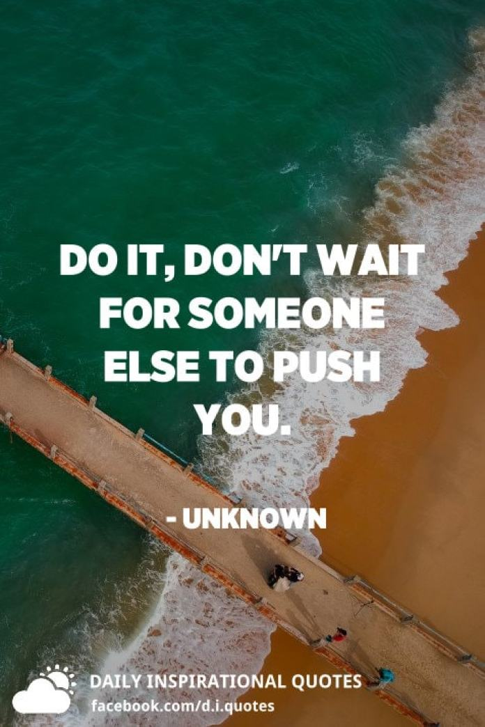 Do it, don't wait for someone else to push you. - Unknown