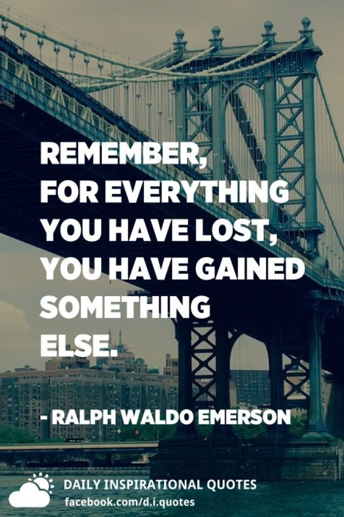 Remember, for everything you have lost, you have gained something else. - Ralph Waldo Emerson