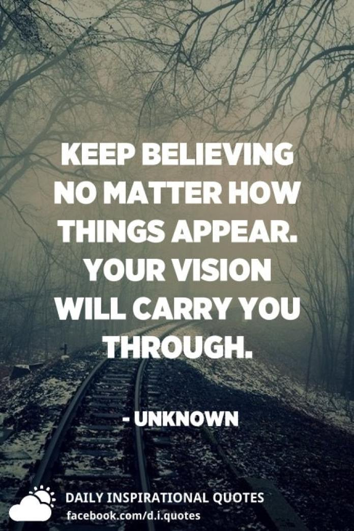 Keep believing no matter how things appear. Your vision will carry you through. - Unknown