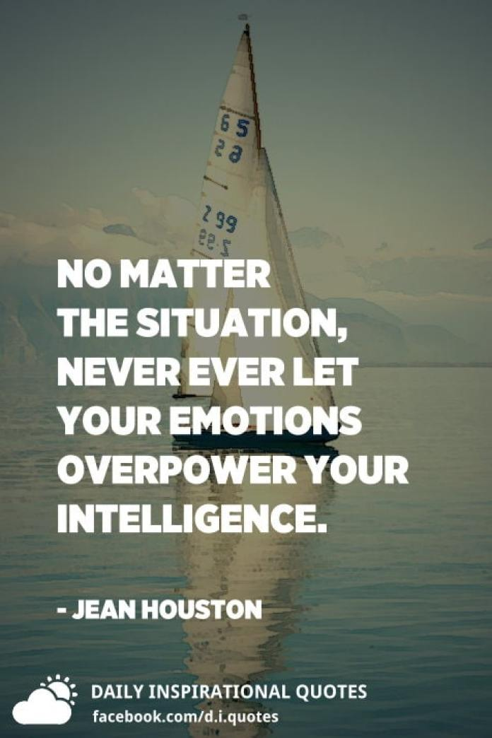 No matter the situation, never ever let your emotions overpower your intelligence. - Jean Houston