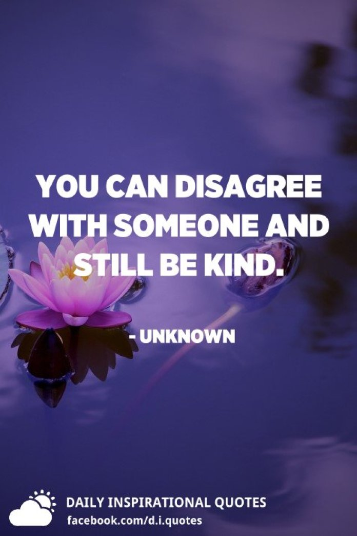 You can disagree with someone and still be kind. - Unknown