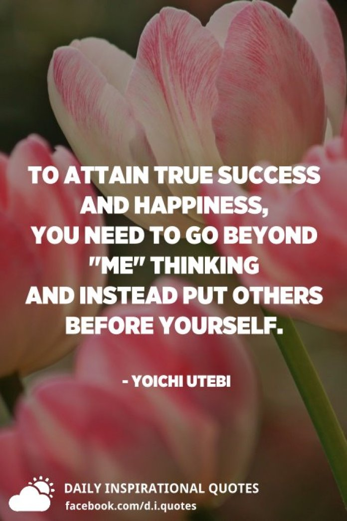 """To attain true success and happiness, you need to go beyond """"Me"""" thinking and instead put others before yourself. - Yoichi Utebi"""