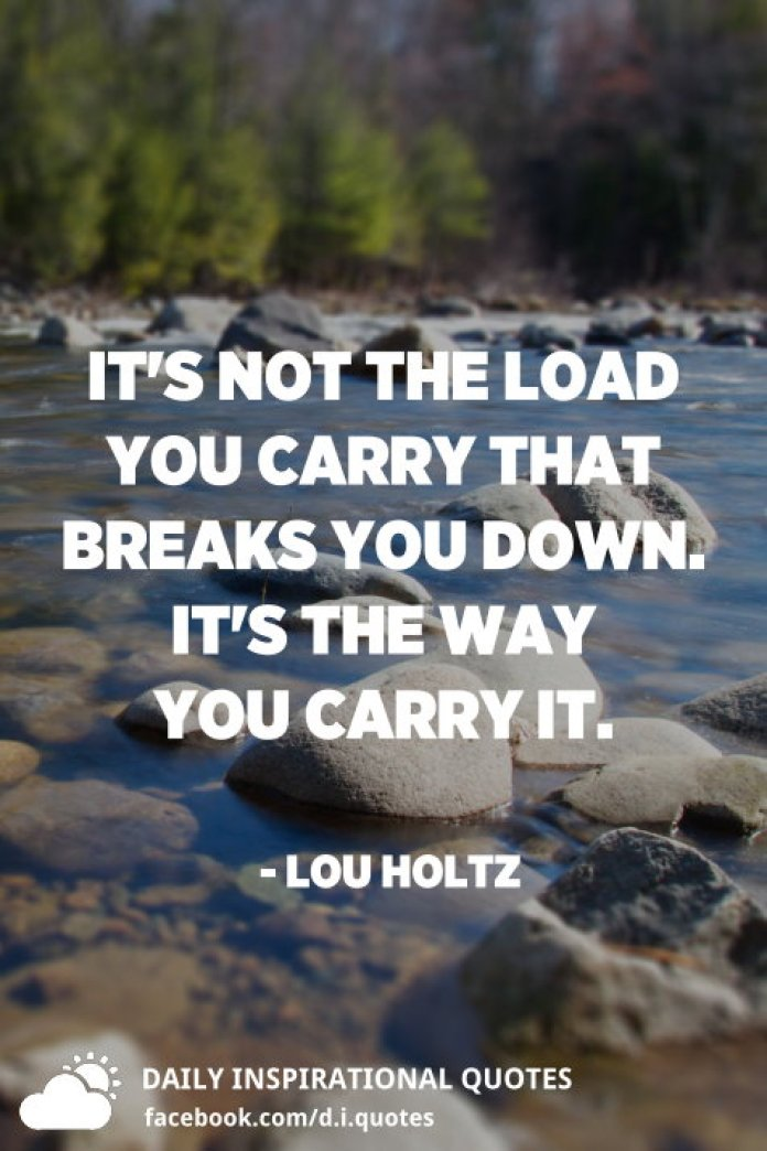It's not the load you carry that breaks you down. It's the way you carry it. - Lou Holtz