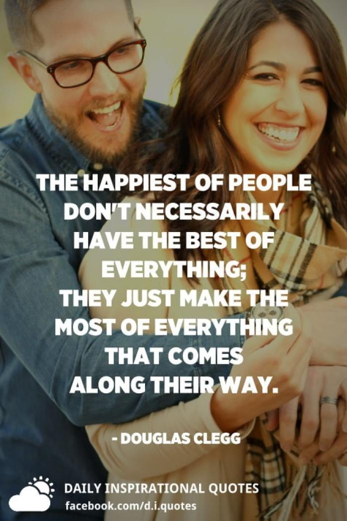 The happiest of people don't necessarily have the best of everything; they just make the most of everything that comes along their way. - Douglas Clegg